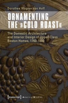 Ornamenting the 'Cold Roast' : The Domestic Architecture and Interior Design of Upper-Class Boston Homes, 1760-1880, Paperback / softback Book