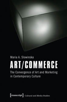 Art/Commerce : The Convergence of Art and Marketing in Contemporary Culture, Paperback / softback Book
