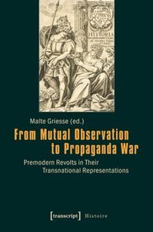 From Mutual Observation to Propaganda War : Premodern Revolts in Their Transnational Representations, Paperback / softback Book