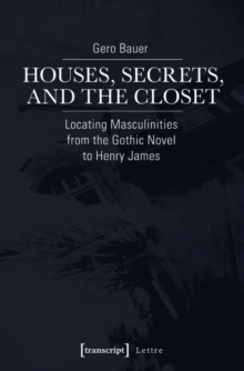 Houses, Secrets, and the Closet : Locating Masculinities from the Gothic Novel to Henry James, Paperback / softback Book