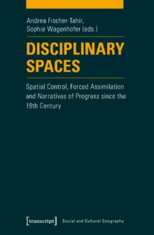 Disciplinary Spaces : Spatial Control, Forced Assimilation and Narratives of Progress Since the 19th Century, Paperback / softback Book