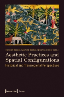 Aesthetic Practices and Spatial Configurations : Historical and Transregional Perspectives, Paperback / softback Book