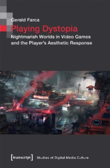 Playing Dystopia : Nightmarish Worlds in Video Games and the Player's Aesthetic Response, Paperback / softback Book
