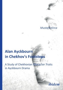 Alan Ayckbourn in Chekhov's Footsteps. A Study of Chekhovian Character Traits in Ayckbourn Drama, Paperback / softback Book