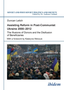 Assisting Reform in Post-Communist Ukraine 2000-2012 : The Illusions of Donors and the Disillusion of Beneficiaries, Paperback Book