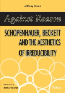 Against Reason : Schopenhauer, Beckett and the Aesthetics of Irreducibility, Paperback / softback Book