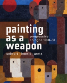 Painting as a Weapon : Progressive Cologne 1920-1930, Paperback Book