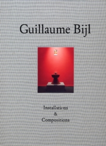 Guillaume Bijl : Installations and Compositions, Hardback Book