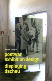 Postwar Exhibition Design: Displaying Dachau : Martin Schmidl, Paperback / softback Book
