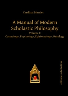 A Manual of Modern Scholastic Philosophy : Volume I: Cosmology, Psychology, Epistemology, Ontology, Hardback Book