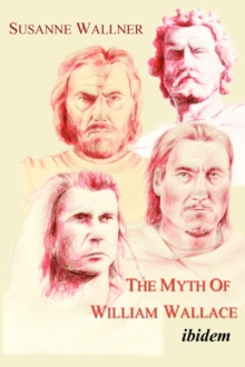 The Myth of William Wallace : A Study of the National Hero's Impact on Scottish History, Literature and Modern Politics, Paperback Book
