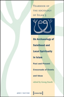 On Archaeology of Sainthood and Local Spirituality in Islam : Past and Present Crossroads of Events and Ideas, Paperback / softback Book