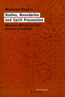 Bodies, Boundaries and Spirit Possession : Moroccan Women and the Revision of Tradition, Paperback / softback Book