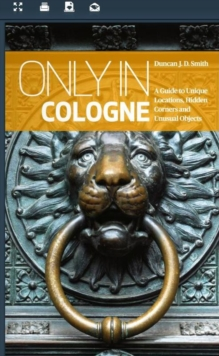 Only in Cologne: A Guide to Unique Locations, Hidden Corners and Unusual Objects, Paperback Book