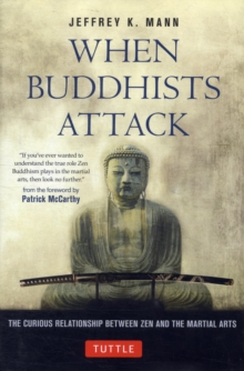 When Buddhists Attack : The Curious Relationship Between Zen and the Martial Arts, Hardback Book