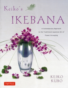 Keiko's Ikebana : A Contemporary Approach to the Traditional Japanese Art of Flower Arranging, Paperback / softback Book
