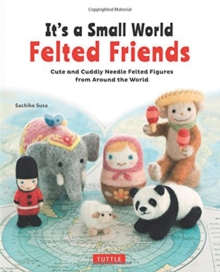 It's a Small World Felted Friends : Cute and Cuddly Needle Felted Figures from Around the World, Paperback Book