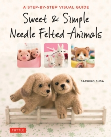 Sweet and Simple Needle Felted Animals : A Step-by-Step Visual Guide, Paperback Book