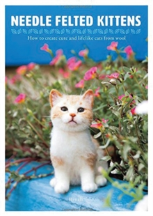 Needle Felting Kittens : How to Create Cats That Look as Real as Can be, Paperback Book