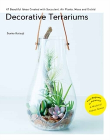 Decorative Terrariums : 47 Beautiful Ideas Created with Succulent, Air Plants, Moss and Orchid, Paperback Book