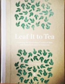 Leaf It To Tea : Explore the Fascinating Culture of Indonesian Teas and Herbal Infusions, Hardback Book
