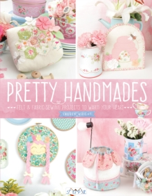 Pretty Handmades : Felt and Fabric Sewing Projects to Warm Your Heart, Paperback Book