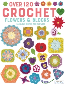 Over 120 Crochet Flowers and Blocks : Fabulous Motifs and Flowers, Paperback / softback Book