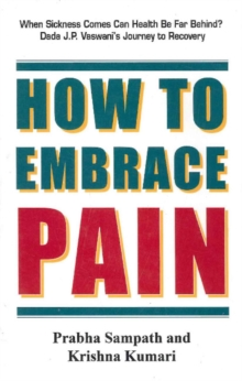 How to Embrace Pain : When Sickness Comes Can Health be Far Behind? Dada J. P. Vaswani's Journey to Recovery, Paperback Book