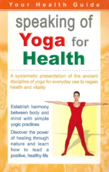 Speaking of Yoga for Health : A Systematic Presentation of the Ancient Discipline of Yoga for Everyday Use to Regain Health & Vitality, Paperback Book