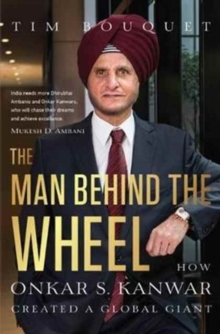 The Man Behind the Wheel : How Onkar S. Kanwar Created a Global Giant, Hardback Book