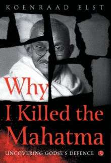 WHY I KILLED THE MAHATMA : Understanding Godse's Defence, Hardback Book