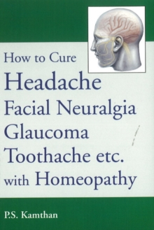 How to Cure Headache & Facial Neuralgia, Glaucoma, Toothache etc., with Homeopathy, Paperback / softback Book