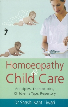 Homoeopathy & Child Care : Principles, Therapeutics, Children's Type, Repertory, Paperback / softback Book