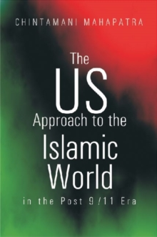 The US Approach to the Islamic World in the Post 9/11 Era : Implications for India, Hardback Book