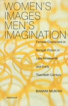 Womens Images, Mens Imagination : Female Characters in Bengali Fiction in Late Nineteenth & Early Twentieth Century, Hardback Book