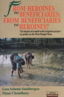 From Heroines to Beneficiaries from Beneficiaries to Heroines : The Impact of a Small-scale Irrigation Project on Gender in West Bengal Terai, Paperback Book