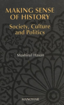 Making Sense of History : Society, Politics and Culture in South Asia, Paperback / softback Book