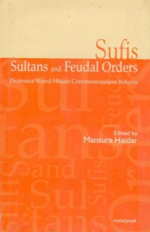 Sufis, Sultans and Feudal Orders : Professor Nurul Hasan Commemoration Volume, Hardback Book