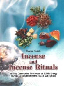 Incense and Incense Rituals : Healing Ceremonies for Spaces of Subtle Energy Handbook with Best Methods & Substances, Paperback Book