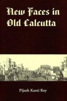 New Faces in Old Calcutta : All About the Chinese, the Armenians, the Jews, the Anglo-Indians, the Portuguese, the Greeks, the Germans and a Russian, Hardback Book