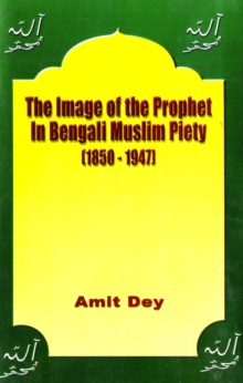 The Image of the Prophet in Bengali Muslim Piety 1850-1947, Hardback Book