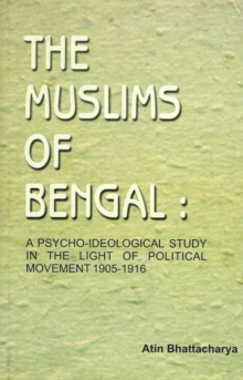 The Muslims of Bengal: A Psycho-Ideological Study in the Light of Political Movement 1905 - 1916, Hardback Book