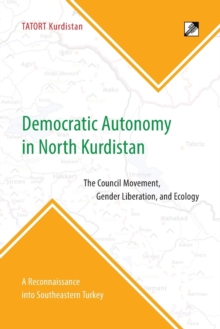 Democratic Autonomy in North Kurdistan : The Council Movement, Gender Liberation, and Ecology - In Practice: A Reconnaissance Into Southeastern Turkey, Paperback / softback Book