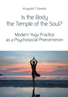 Is the Body the Temple of the Soul? - Modern Yoga Practice as a Psychosocial Phenomenon, Paperback / softback Book