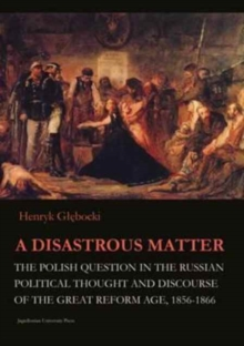 A Disastrous Matter - The Polish Question in the Russian Political Thought and Discourse of the Great Reform Age, 1856-1866, Paperback / softback Book