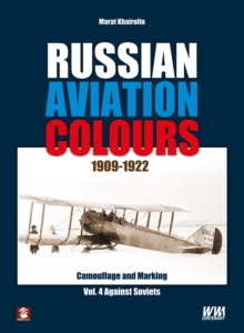Russian Aviation Colours 1909-1922: Vol 4 : Camouflage and Markings. Against Soviets 4, Hardback Book