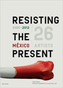 Resisting the Present : 2000-2012 Mexican Artists, Paperback Book