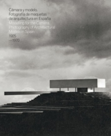 Caamara y Modelo : Fotografaia De Maquetas De Arquitectura En Espaana = Modelling for the Camera : Photography of Architectural Models in Spain 1925-1970, Hardback Book