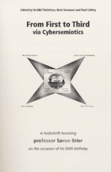 From First to Third Via Cybersemiotics : A Festscrift Honoring Professor Soren Brier on the Occasion of His 60th Birthday, Paperback / softback Book