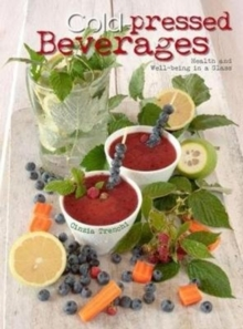 Cold-Pressed Beverages: Health and Well-Being in a Glass, Hardback Book